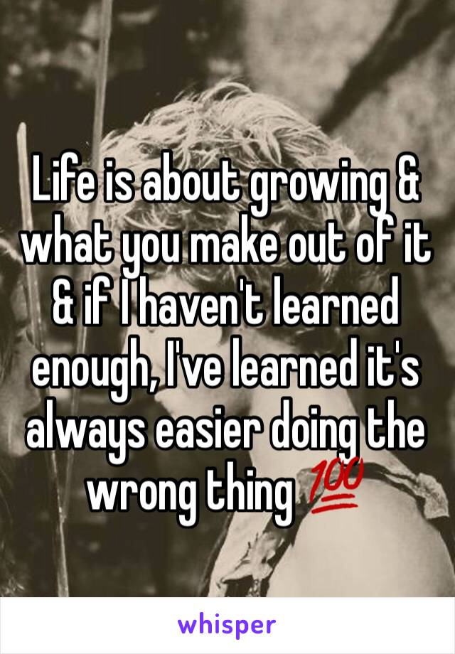 Life is about growing & what you make out of it & if I haven't learned enough, I've learned it's always easier doing the wrong thing 💯