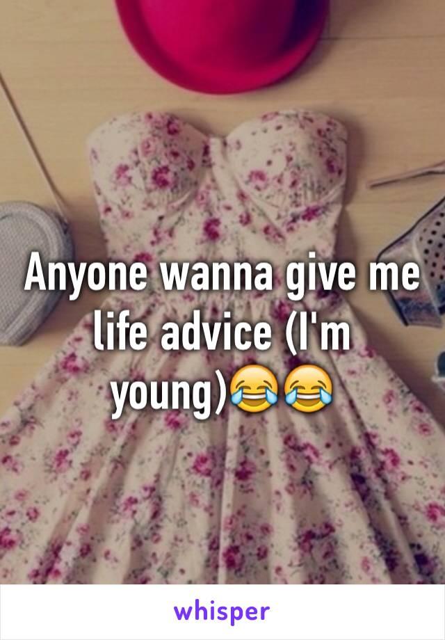Anyone wanna give me life advice (I'm young)😂😂