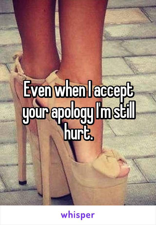 Even when I accept your apology I'm still hurt.