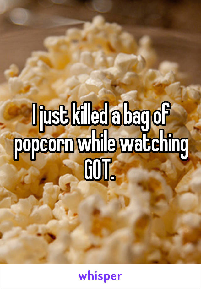 I just killed a bag of popcorn while watching GOT.