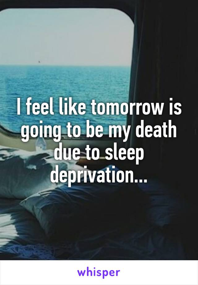 I feel like tomorrow is going to be my death due to sleep deprivation...