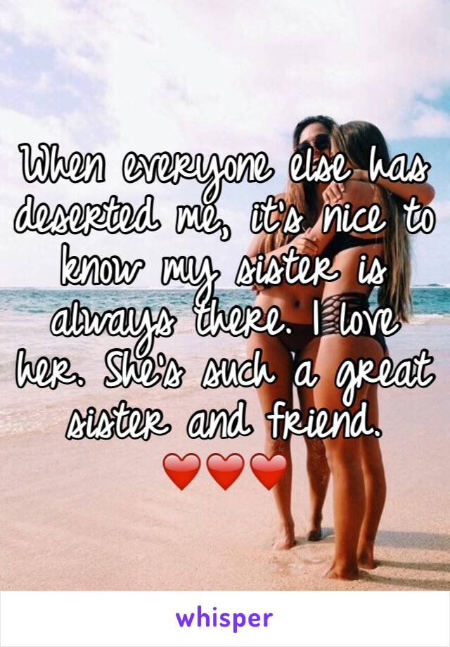 When everyone else has deserted me, it's nice to know my sister is always there. I love her. She's such a great sister and friend. ❤️❤️❤️
