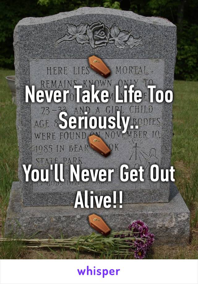 ⚰ Never Take Life Too Seriously.. ⚰ You'll Never Get Out Alive!! ⚰