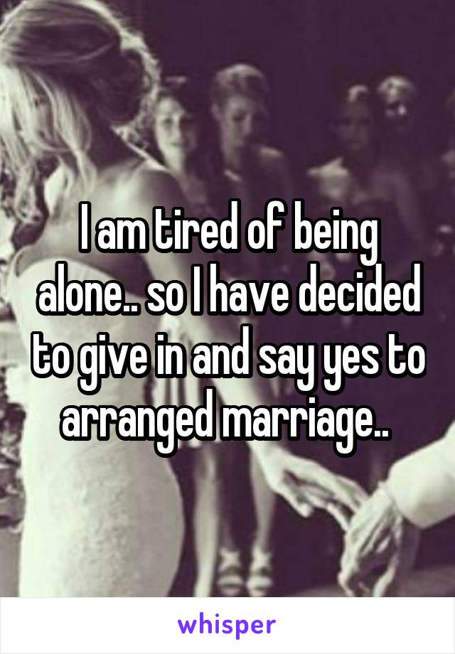 I am tired of being alone.. so I have decided to give in and say yes to arranged marriage..