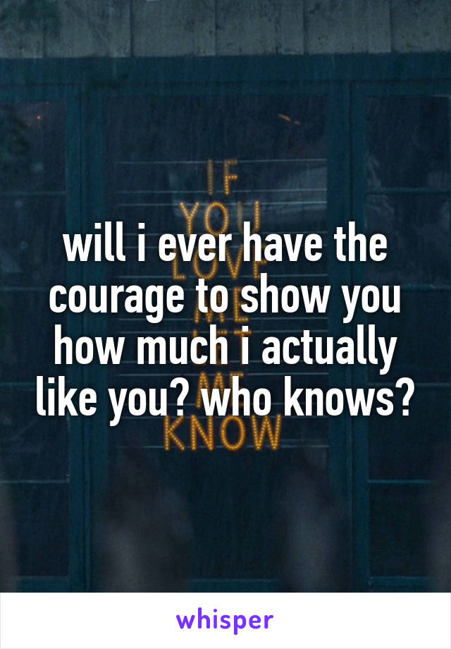 will i ever have the courage to show you how much i actually like you? who knows?