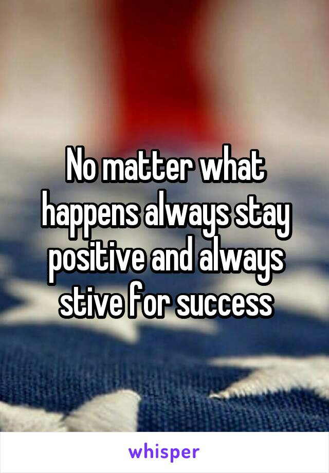 No matter what happens always stay positive and always stive for success