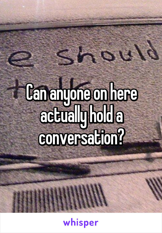Can anyone on here actually hold a conversation?