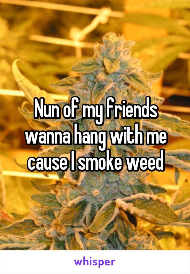 Nun of my friends wanna hang with me cause I smoke weed