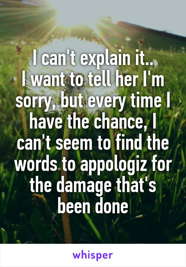 I can't explain it.. I want to tell her I'm sorry, but every time I have the chance, I can't seem to find the words to appologiz for the damage that's been done