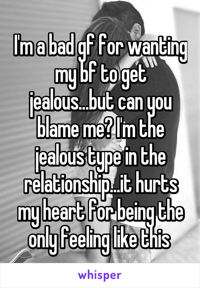 I'm a bad gf for wanting my bf to get jealous...but can you blame me? I'm the jealous type in the relationship...it hurts my heart for being the only feeling like this