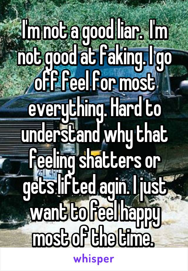I'm not a good liar.  I'm not good at faking. I go off feel for most everything. Hard to understand why that feeling shatters or gets lifted agin. I just want to feel happy most of the time.