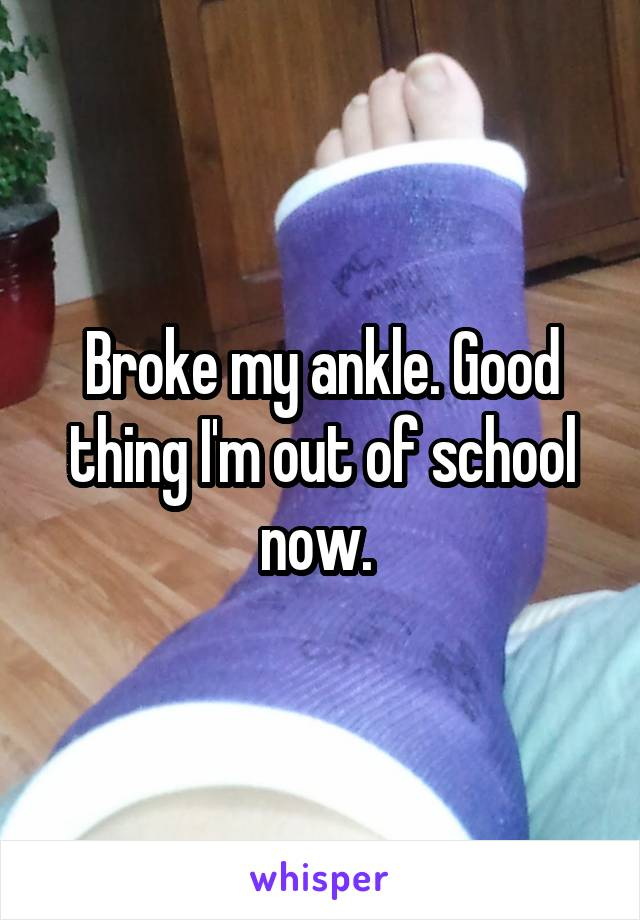 Broke my ankle. Good thing I'm out of school now.