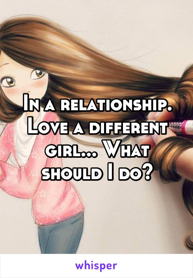 In a relationship. Love a different girl... What should I do?