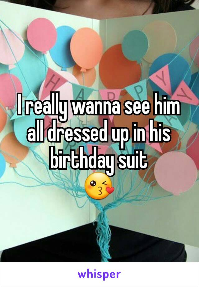 I really wanna see him all dressed up in his birthday suit 😘