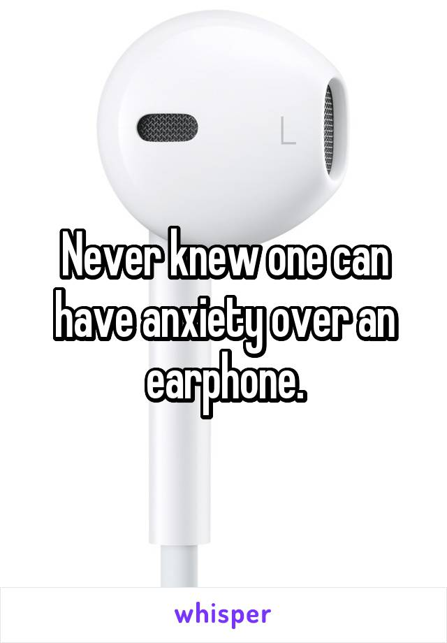 Never knew one can have anxiety over an earphone.