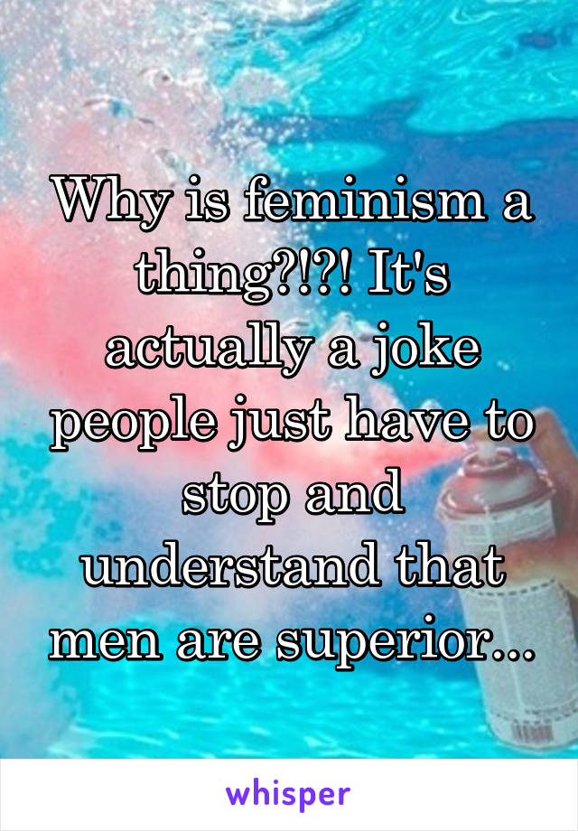 Why is feminism a thing?!?! It's actually a joke people just have to stop and understand that men are superior...