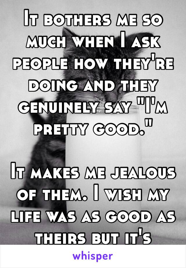 """It bothers me so much when I ask people how they're doing and they genuinely say """"I'm pretty good.""""   It makes me jealous of them. I wish my life was as good as theirs but it's actually crap 😓"""