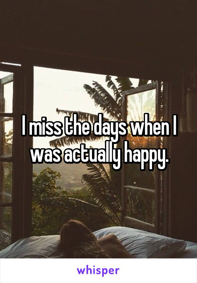 I miss the days when I was actually happy.