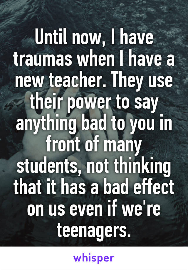 Until now, I have traumas when I have a new teacher. They use their power to say anything bad to you in front of many students, not thinking that it has a bad effect on us even if we're teenagers.