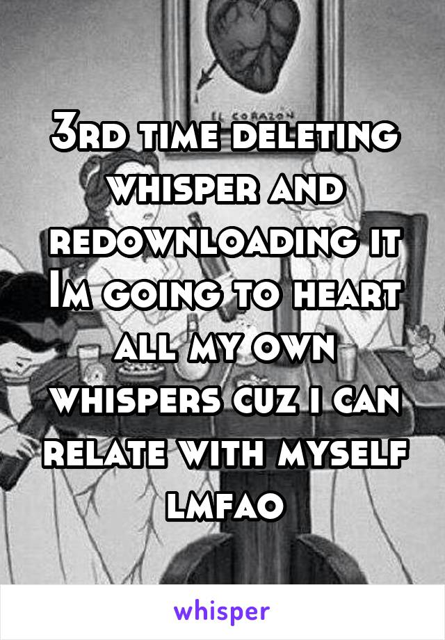 3rd time deleting whisper and redownloading it Im going to heart all my own whispers cuz i can relate with myself lmfao