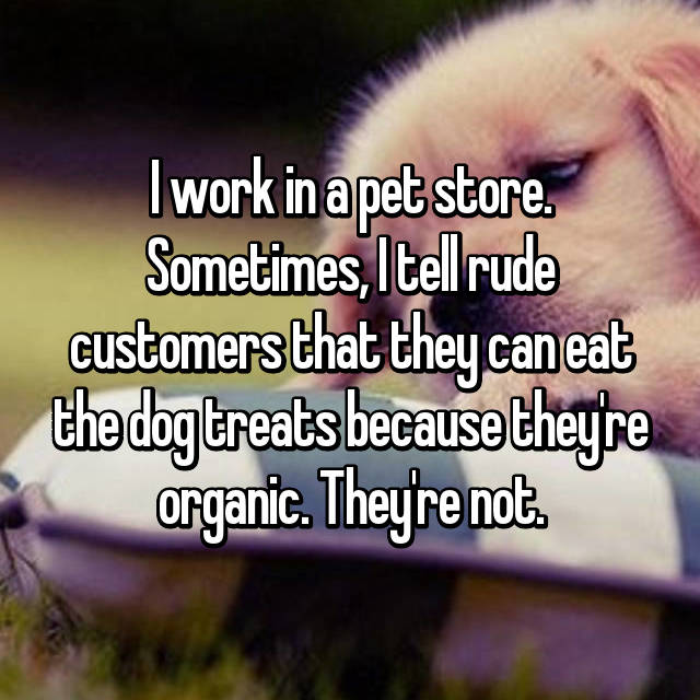 I work in a pet store. Sometimes, I tell rude customers that they can eat the dog treats because they're organic. They're not.