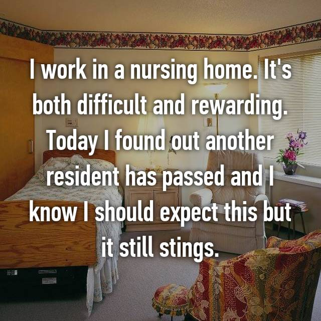 I work in a nursing home. It's both difficult and rewarding. Today I found out another resident has passed and I know I should expect this but it still stings.