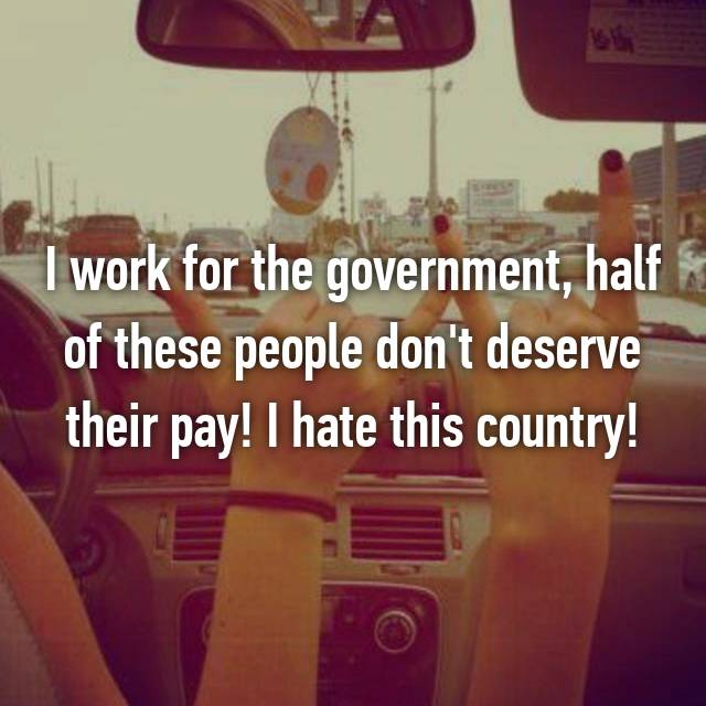 I work for the government, half of these people don't deserve their pay! I hate this country!