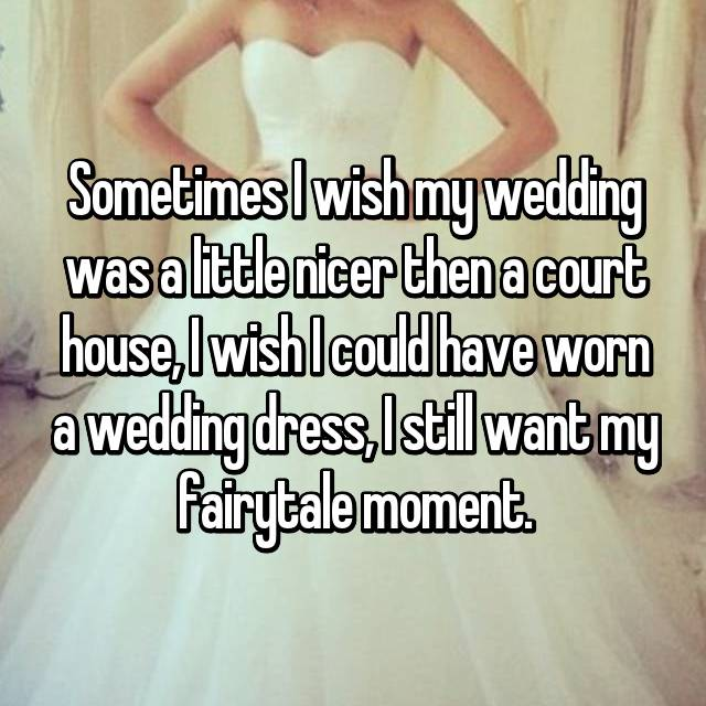 Sometimes I wish my wedding was a little nicer then a court house, I wish I could have worn a wedding dress, I still want my fairytale moment.