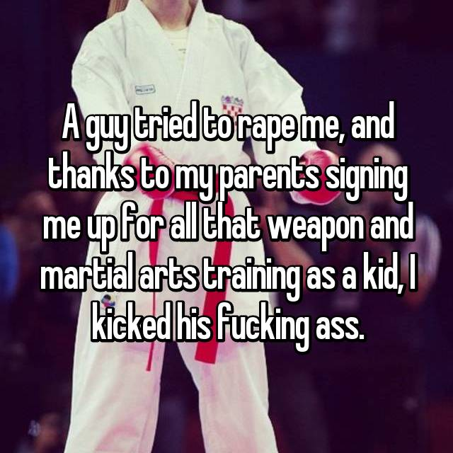 A guy tried to rape me, and thanks to my parents signing me up for all that weapon and martial arts training as a kid, I kicked his fucking ass.