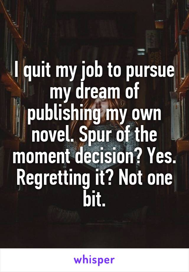 I quit my job to pursue my dream of publishing my own novel. Spur of the moment decision? Yes. Regretting it? Not one bit.