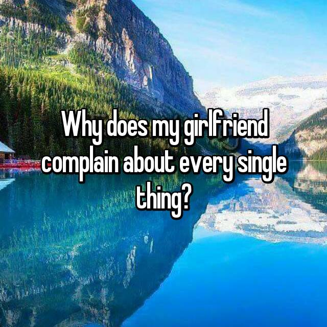 Why does my girlfriend complain about every single thing?