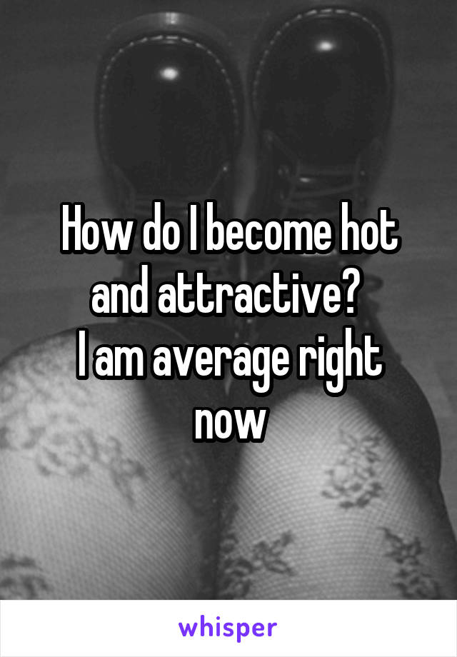 How can i become hot