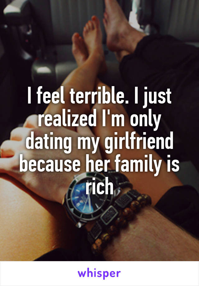 I feel terrible. I just realized I'm only dating my girlfriend because her family is rich