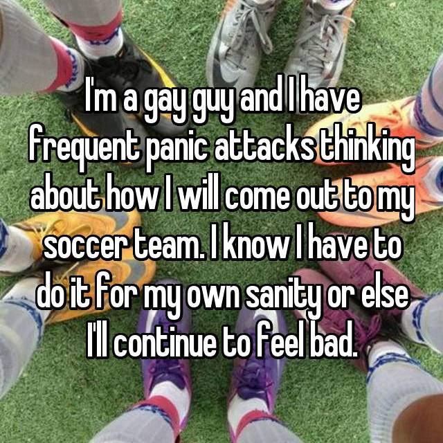 I'm a gay guy and I have frequent panic attacks thinking about how I will come out to my soccer team. I know I have to do it for my own sanity or else I'll continue to feel bad.