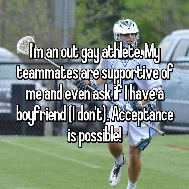 I'm an out gay athlete. My teammates are supportive of me and even ask if I have a boyfriend (I don't). Acceptance is possible!