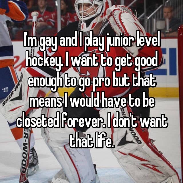I'm gay and I play junior level hockey. I want to get good enough to go pro but that means I would have to be closeted forever. I don't want that life.