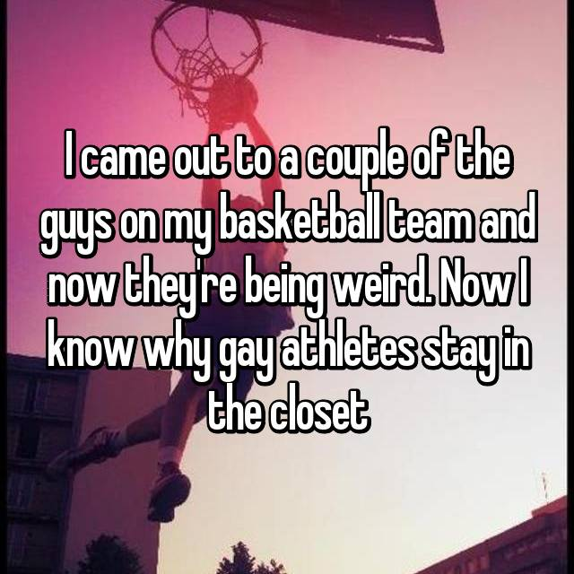I came out to a couple of the guys on my basketball team and now they're being weird. Now I know why gay athletes stay in the closet