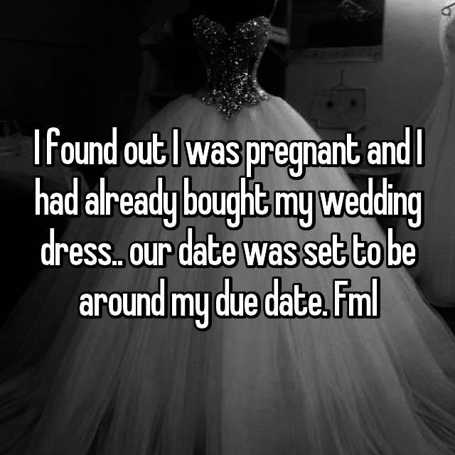 I found out I was pregnant and I had already bought my wedding dress.. our date was set to be around my due date. Fml
