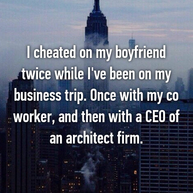 I cheated on my boyfriend twice while I've been on my business trip. Once with my co worker, and then with a CEO of an architect firm.