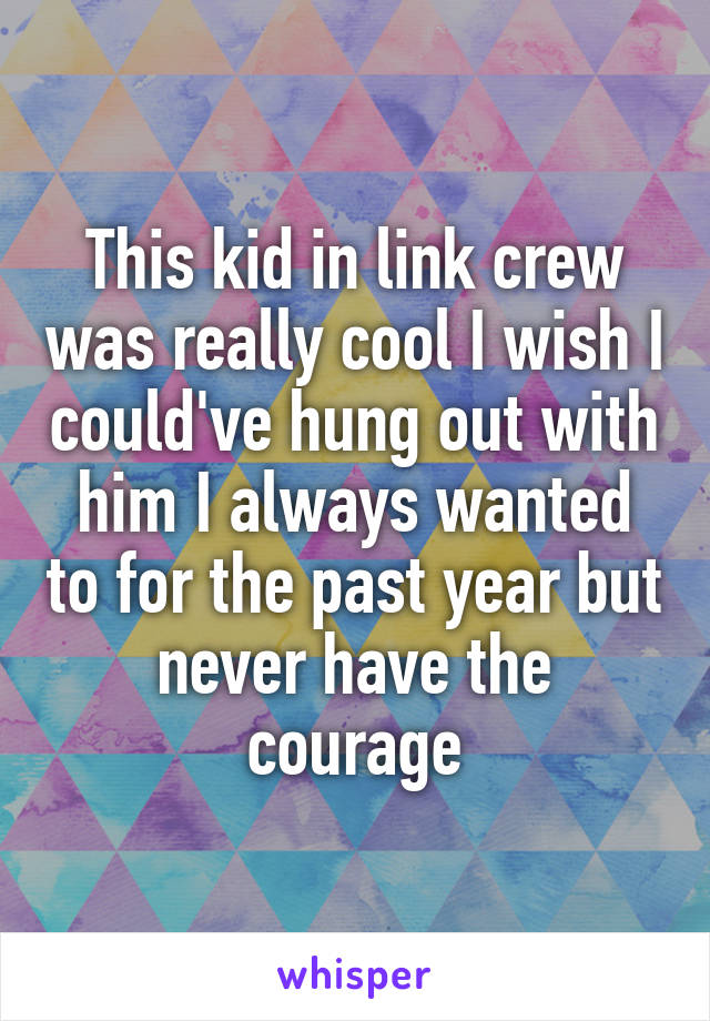 This kid in link crew was really cool I wish I could've hung out with him I always wanted to for the past year but never have the courage