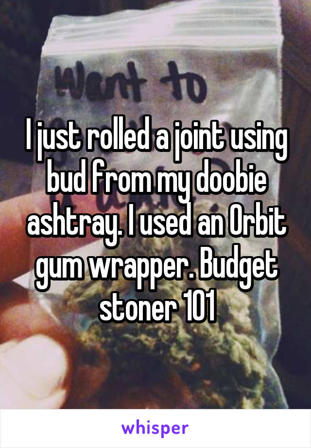 I just rolled a joint using bud from my doobie ashtray. I used an Orbit gum wrapper. Budget stoner 101