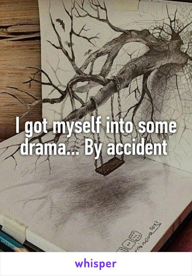 I got myself into some drama... By accident