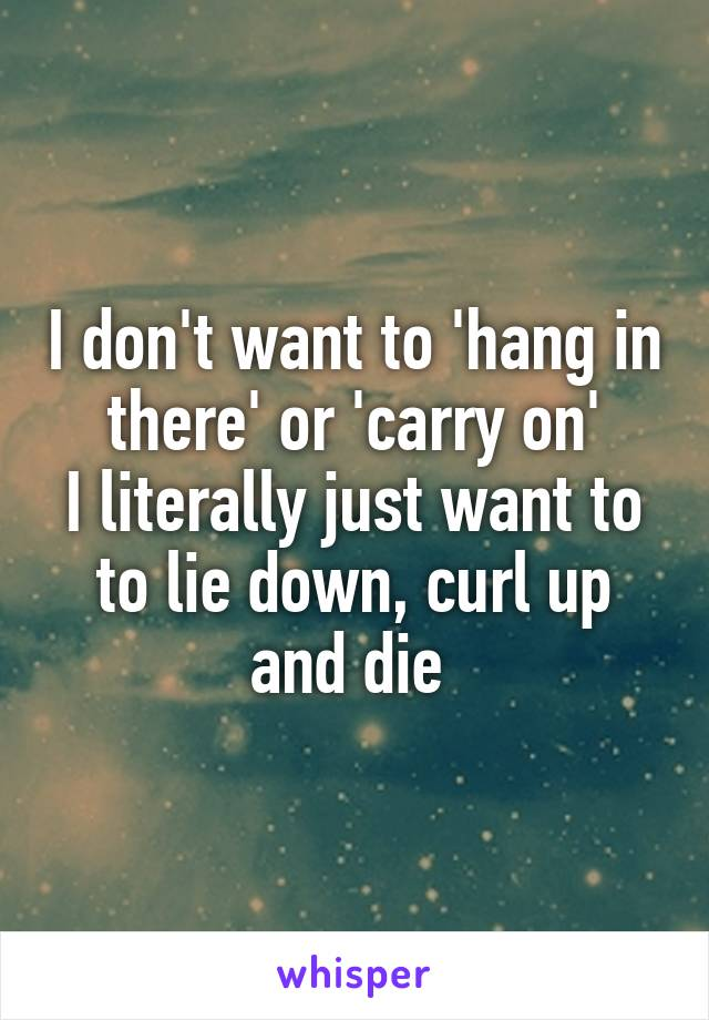 I don't want to 'hang in there' or 'carry on' I literally just want to to lie down, curl up and die