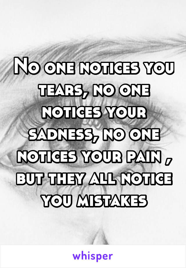 No one notices you tears, no one notices your sadness, no one notices your pain , but they all notice you mistakes