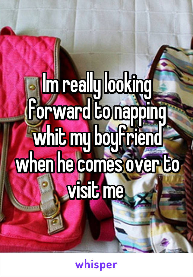 Im really looking forward to napping whit my boyfriend when he comes over to visit me