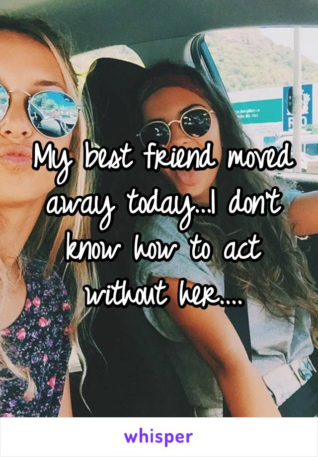 My best friend moved away today...I don't know how to act without her....