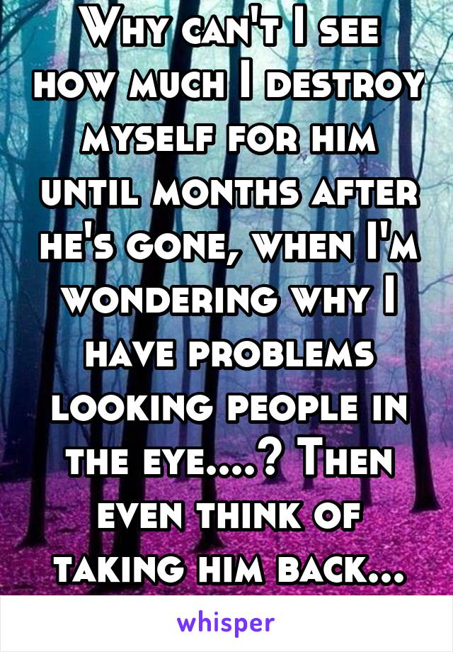 Why can't I see how much I destroy myself for him until months after he's gone, when I'm wondering why I have problems looking people in the eye....? Then even think of taking him back... NEVER AGAIN!