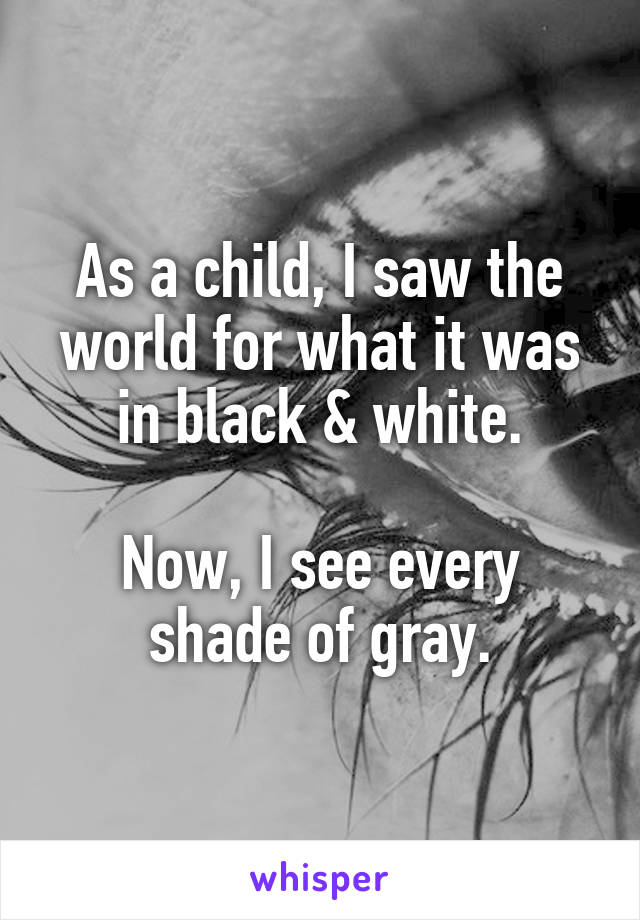 As a child, I saw the world for what it was in black & white.  Now, I see every shade of gray.