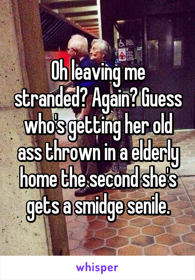Oh leaving me stranded? Again? Guess who's getting her old ass thrown in a elderly home the second she's gets a smidge senile.