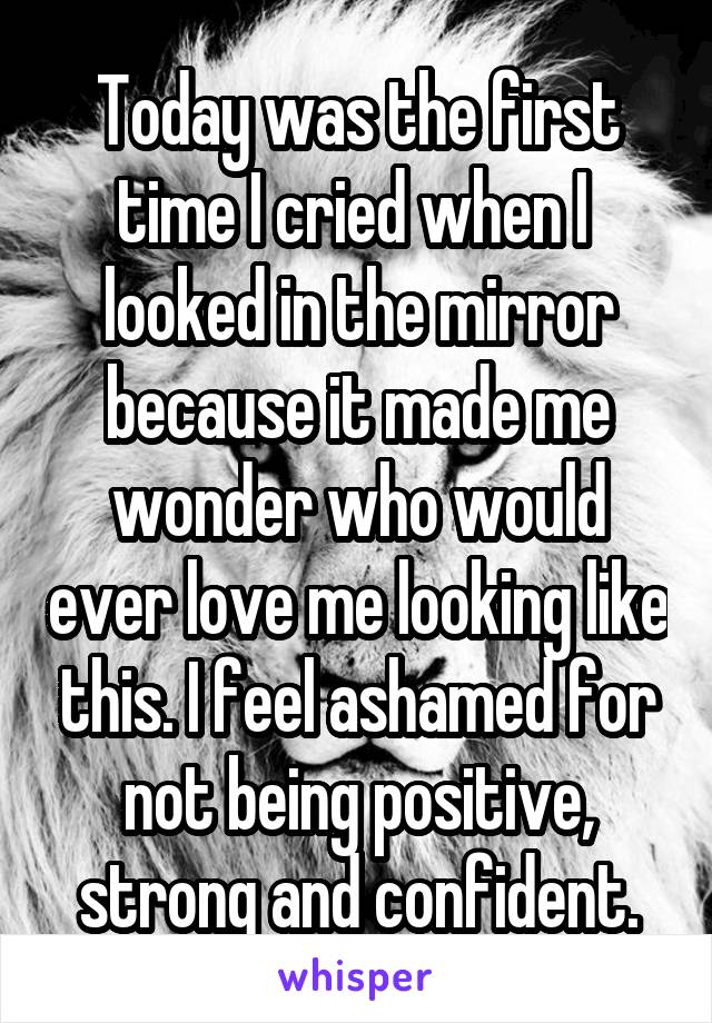 Today was the first time I cried when I  looked in the mirror because it made me wonder who would ever love me looking like this. I feel ashamed for not being positive, strong and confident.